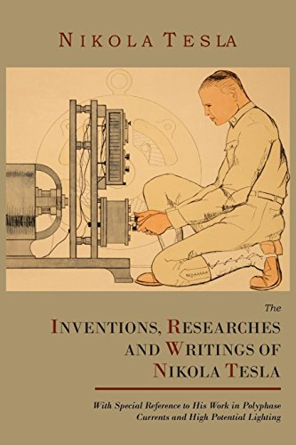 The Inventions, Researches and Writings of Nikola Tesla, with Special Reference to His Work in Polyphase Currents and Hi