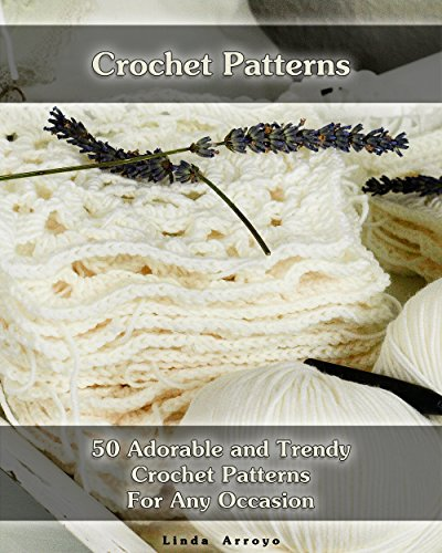 Crochet Patterns: 50 Adorable and Trendy Crochet Patterns For Any Occasion: (Crochet Stitches, Crocheting Books, Learn to Crochet) (Crochet Projects, Complete Book of Crochet 1) by [Arroyo, Linda ]
