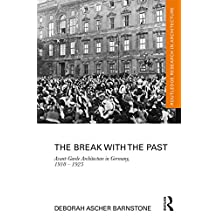 The Break with the Past: Avant-Garde Architecture in Germany, 1910 – 1925 (Routledge Research in Architecture)