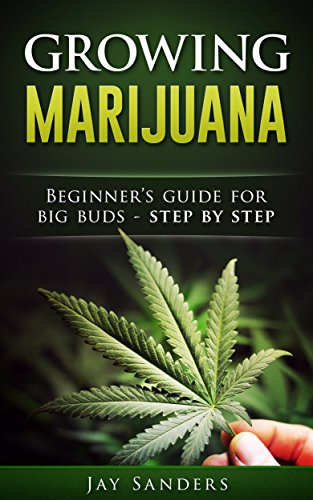 Marijuana: Growing Marijuana, Beginner's Guide for Big Buds - Step by Step (How to Grow Weed, Growing Marijuana Outdoors, Growing Marijuana Indoors, Marijuana Bible Book 1)