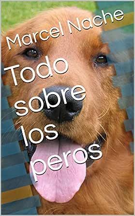 Todo sobre los perros eBook: Marcel Nache: Amazon.es: Tienda Kindle