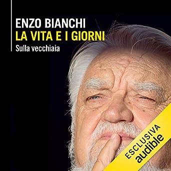 Enzo Bianchi - La vita e i giorni. Sulla vecchiaia (2019). mp3 - 320kbps