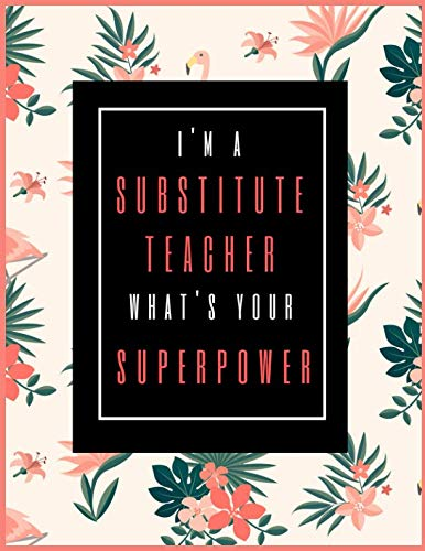 I'm A Substitute Teacher, What's Your Superpower?: Lesson Planner for Teachers 2019-2021, 30 Months Weekly and Monthly Teacher Planner | Academic Year ... Record Book (July 2019 through December 2021)