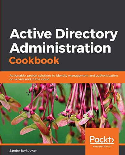 Active Directory Administration Cookbook: Actionable, proven solutions to identity management and authentication on servers and in the cloud (Windows Active Directory)