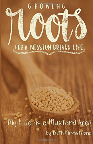 Download Growing Roots for a Mission Driven Life: My Life as a Mustard Seed (Volume 1) pdf