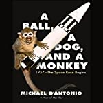 A Ball, a Dog, and a Monkey: 1957 - The Space Race Begins   Michael D'Antonio