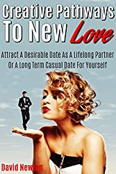 Creative Pathways To New Love: Attract A Desirable Date As A Lifelong Partner Or A Long Term Casual Date For Yourself