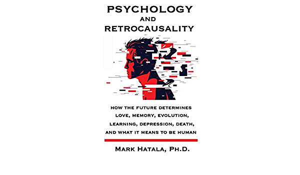 Psychology and Retrocausality: How the Future Determines Love, Memory,  Evolution, Learning, Depression, Death, and What It Means to Be Human:  Hatala, Mark: 9781933167572: Amazon.com: Books