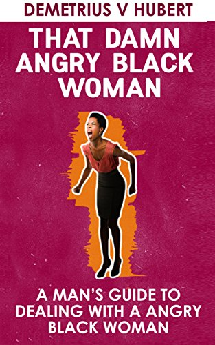THAT DAMN ANGRY BLACK WOMAN...A MAN'S GUIDE TO DEALING WITH A ANGRY BLACK WOMAN