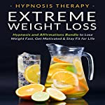 Extreme Weight Loss: Hypnosis and Affirmations Bundle to Lose Weight Fast, Get Motivated and Stay Fit for Life | Hypnosis Therapy