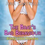 The Brat's Bad Behavior: A Taboo Man of the House First Time Quickie: Bratty Little Princess, Book 3 | Aria Cantrelle