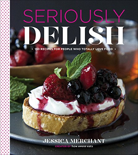 Seriously Delish: 150 Recipes for People Who Totally Love Food [Jessica Merchant] (Tapa Dura)