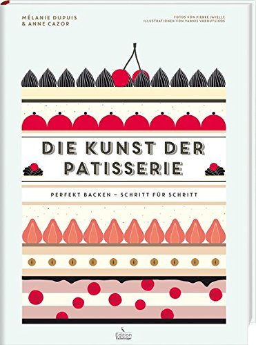 Die Kunst der Patisserie - Perfekt backen - Schritt für Schritt