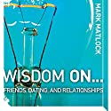 Wisdom On … Friends, Dating, and Relationships Audiobook by Mark Matlock Narrated by Adam Black