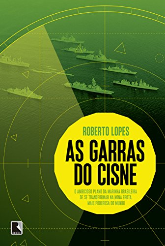 As garras do cisne: O ambicioso plano da Marinha brasileira de se transformar na nona frota mais poderosa do mundo: O ambicioso plano da Marinha ... na nona frota mais poderosa do mundo
