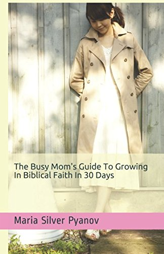 The Busy Mom's Guide To Growing In Biblical Faith In 30 Days