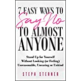 7 Easy Ways to Say NO to Almost Anyone: Stand Up for Yourself Without Looking (or Feeling) Unreasonable, Uncaring or Unkind (Better Boundaries Guides Book 2)