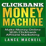 ClickBank Money Machine: Make Money Online with ClickBank Affiliate Marketing
