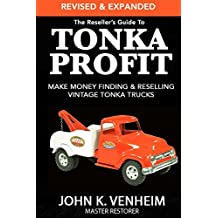 The Reseller's Guide To Tonka Profit Revised & Expanded: Make Money Finding And Reselling Vintage Tonka Trucks