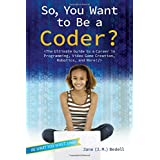 So, You Want to Be a Coder?: The Ultimate Guide to a Career in Programming, Video Game Creation, Robotics, and More!