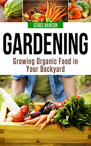 Gardening: Growing Organic Food In Your Backyard By [Markson, George]