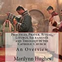 Practices, Prayer, Ritual, Liturgy, Sacraments and Theology in the Catholic Church Audiobook by Marilynn Hughes Narrated by Ken Maxon