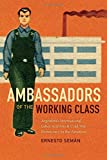 Ambassadors of the Working Class: Argentinas International Labor Activists and Cold War Democracy in the Americas