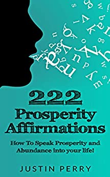 222 Prosperity Affirmations:: How To Speak Prosperity and Abundance into your life! by [Perry, Justin]
