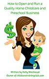 How To Open and Run a Quality Home Childcare and Preschool Business