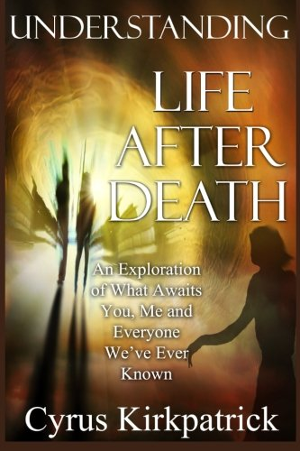 Understanding Life After Death: An Exploration of What Awaits You, Me and Everyone We've Ever Known (Afterlife Topics Books) (Volume 1)