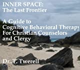 Inner Space: The Last Frontier    A Guide to Cognitive Behavioral Therapy for Christian Counselors and Clergy