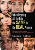 img - for When Treating All the Kids the SAME Is the REAL Problem: Educational Leadership and the 21st Century Dilemma of Difference book / textbook / text book