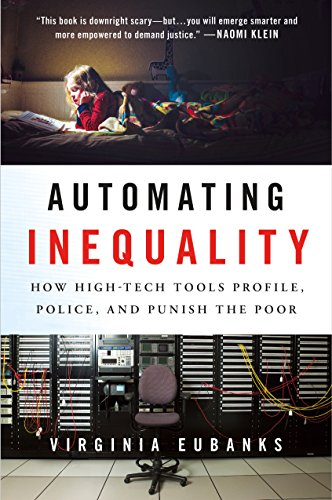 Automating Inequality: How High-Tech Tools Profile, Police, and Punish the Poor by [Eubanks, Virginia]