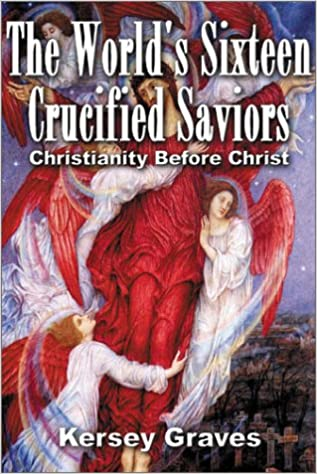 The World's Sixteen Crucified Saviours Christianity Before Christ, Graves, Kersey; Acharya S.