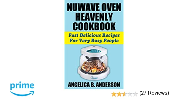 nuwave oven heavenly cookbook fast delicious recipes for very busy people angelica b anderson amazoncom books