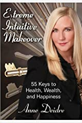 Extreme Intuitive Makeover: 55 Keys to Health, Wealth, and Happiness