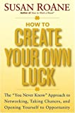 "How to Create Your Own Luck: The ""You Never Know"" Approach to Networking, Taking Chances, and Opening Yourself to Opportunity"