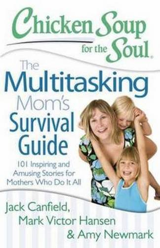 Chicken Soup for the Soul: The Multitasking Mom's Survival Guide: 101 Inspiring and Amusing Stories for Mothers Who Do It All