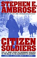 CITIZEN SOLDIERS : The U.S. Army from the Normandy Beaches to the Bulge to the Surrender of Germany -- June 7, 1944-May 7, 1945