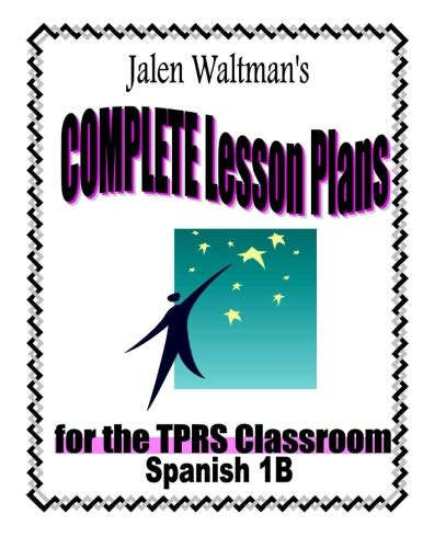 Jalen Waltman's Complete Lesson Plans for the TPRS Classroom Spanish 1B: Second Semester Level 1 Middle School Spanish PDF