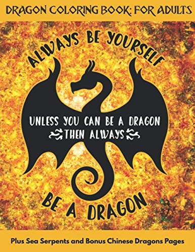 Dragon Coloring Book: For Adults | Plus Sea Serpents and Bonus Chinese Dragons Pages: Intense Golden Yellow and Red Flower Of Life Sacred Geometry Mandala & Motivational Quote Design