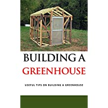 Building a Greenhouse: Useful Tips on Building a Greenhouse