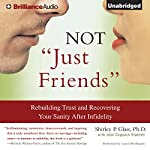 Not 'Just Friends': Rebuilding Trust and Recovering Your Sanity After Infidelity | Shirley P. Glass Ph.D.,Jean Coppock Staeheli