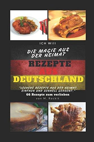REZEPTE AUS DEUTSCHLAND ,LECKERE REZEPTE AUS DER HEIMAT,  EINFACH UND SCHNELL GEKOCHT.: -ICH Will- DIE MAGIE AUS DER HEIMAT 66 Rezepte zum verlieben (66 Rezepte zum Verlieben, Teil) (German Edition) by M. Rockit