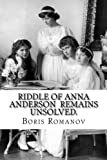 Riddle of Anna Anderson remains unsolved.: Anna-Anastaia: the old and new versions and discussion by Boris Romanov (2013-11-04)