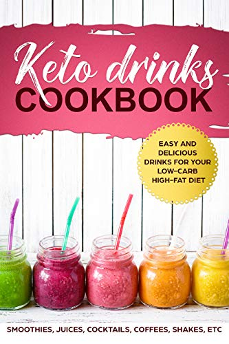KETO DRINKS COOKBOOK EASY AND DELICIOUS DRINKS FOR YOUR LOW-CARB HIGH-FAT DIET; SMOOTHIES, JUICES, COCKTAILS, COFFEES, SHAKES, ETC by SHAHRUKH AKHTAR