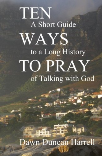 Ten Ways to Pray: A Short Guide to a Long History of Talking with God