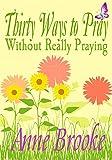 Thirty Ways to Pray Without Really Praying