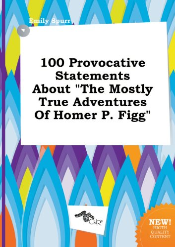 100 Provocative Statements about the Mostly True Adventures of Homer P. Figg