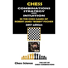 "Chess Combinations, Strategy and Intuition in the Chess Games of Robert James ""Bobby"" Fischer  (2017 Edition): Complete Games: Openings, Middlegame and ... games) (The Art of Chess  Combinations)"